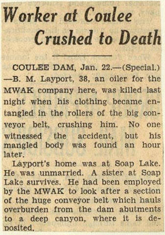 Worker at Coulee crushed to death. - B. M. Layport, 38, an oiler for the MWAK Company here, was killed last night when his clothing became entangled in the rollers of the big conveyor belt, crushing h