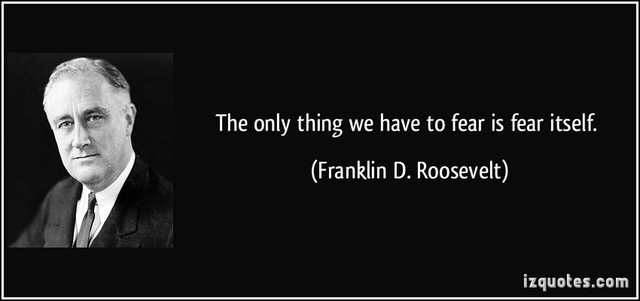 "the only thing we have to fear is fear itself Anniversary of fdr's death: ""the only thing we have to fear is fear itself and signified the potential malleability of capitalism itself."