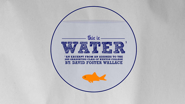 david foster wallace this is water Free essay: in david foster wallace's graduation speech, this is water, he uses logical and emotional appeals to discuss the importance of critical thinking.