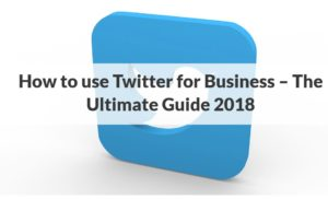 How to Use Twitter for Business Ultimate Guide 2018