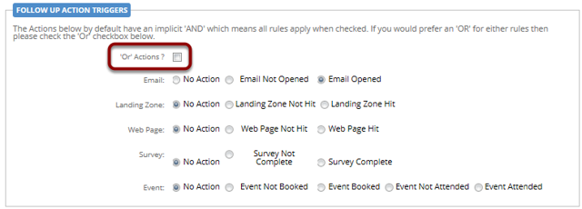 "Please note: Follow Up Rules are based on 'and' commands by default (i.e. it recognises multiple action trigger actions),but this can be overruled by selecting the ""Or Action"" tick box.I.E the rule can be based on a contact that opened the email 'and' click on a linkor a contact that opened the email 'or' clicked on a link"