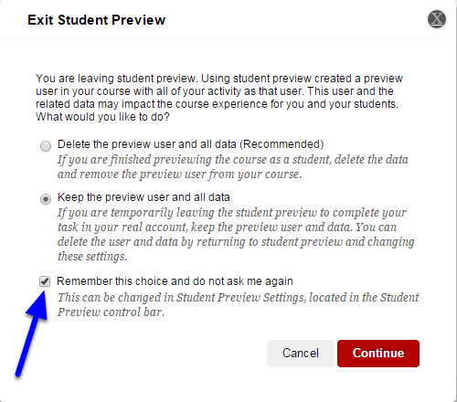 "If you don't want the Exit Student Preview option box to pop up each time you exit student preview, click the box to the left of  ""Remember this choice and do not ask me again."" Blackboard will automatically close Student Preview with the option you chose when you checked off the box."