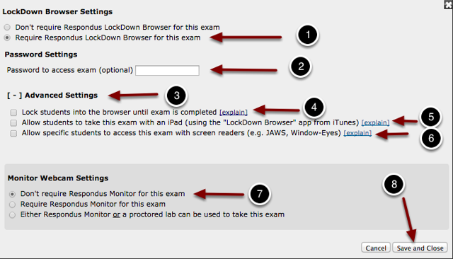 """Image of the Lockdown Browser settings screen with the following annotations: 1.Lockdown Browser Settings: Select """"Require Respondus Lockdown Browser for this exam"""" to enable Lockdown Browser. The screen will expand to provide options for password settings. If you wish to not enter a password, press Save and Close at the bottom.2.Password Settings: If you wish to require a password to access the exam, enter the password in this space.3.Advanced Settings: Click this header to expand this section to show the following options:4.Lock students into the browser until exam is completed.  Selecting this option will prevent students from closing the browser. Selecting this option will expand to show an additional option to enter a password to allow students to exit the exam early.  With this item unselected, the default behavior is to require students to type a reason for exiting the exam5.Allow students to take this exam with an iPad: Select this option to allow students to take the exam on their iPads using the Lockdown Browser app.6.Allow specific students to access this exam with screen readers:  This option allows selected students to use screen readers when taking the exam. Selecting this option will expand the section to show a text box where usernames can be entered, separated by commas.7.The screen will now expand to ask if you want to monitor the test using a webcam. If you do not want to use a webcam, choose the option labeled """"Don't require Respondus Monitor for this exam.8.When you are finished, Click Save and Close."""