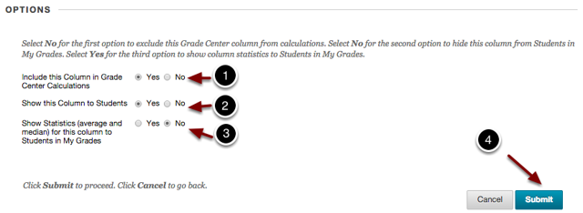 Image of the options section with the following annotations: 1.Include this Column in Grade Center Calculations: Select Yes to include the column in any future Grade Center calculations. For example, the default Total column, will automatically (unless otherwise specified) include the scores from all columns for which this option has been set to Yes.2.Show this Column to Students: Select Yes to release column data to students. If this is set to No, then students will not be able to see their score for this column in the My Grades area.3.Show Statistics (average and median) for this column to students in My Grades: Select Yes to release the class mean and median to your students (in addition to their own score).4.Click the Submit button at the bottom of the page when finished to create the column.
