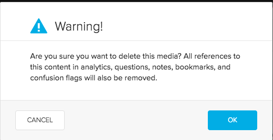 Image of a dialog box with the heading Warning! and the text: Are you sure you want to delete this media? All references to this content in analytics, questions, notes, bookmarks, and confusion flags will also be removed. Bottom left is a cancel button. Bottom right is an OK button.