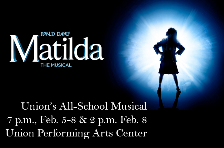 "The Union Fine Arts Department is pleased to announce that tickets are now available for this year's All-School musical, ""Roald Dahl's Matilda.""  Performances will be in the Union Performing Arts Center on the High School campus on February 5-6-7-8, at 7 p.m..  And back by popular demand, we're again having a matinee performance at 2 p.m. on Saturday February 8!"