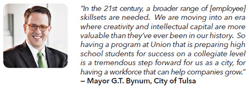 "In the 21st century, a broader range of [employee] skillsets are needed.  We are moving into an era where creativity and intellectual capital are more valuable than they've ever been in our history.  So having a program at Union that is preparing high school students for success on a collegiate level is a tremendous step forward for us as a city, for having a workforce that can help companies grow.""  — Mayor G.T. Bynum, City of Tulsa"