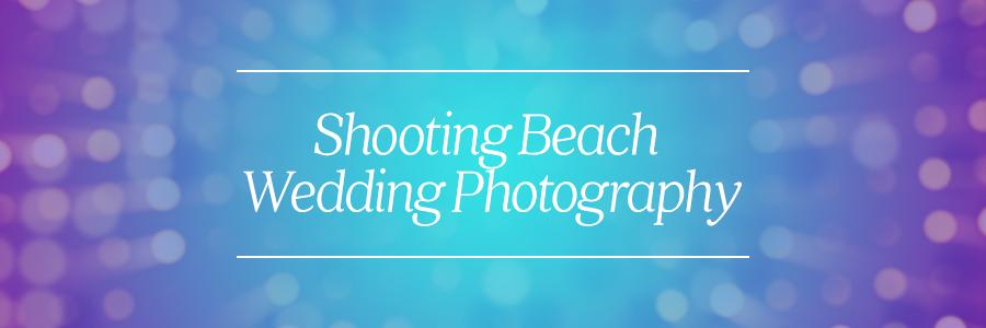shooting beach wedding photography