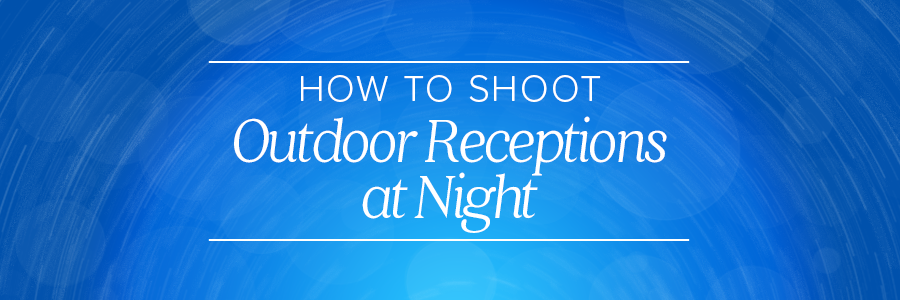 How to Shoot Outdoor Receptions at Night