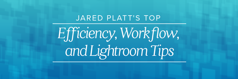 jared platt's top efficiency, workflow, and lightroom tips