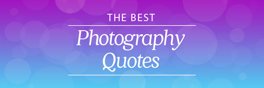 60 Of The Best Photography Quotes From Top Photographers Stunning Photographer Quotes