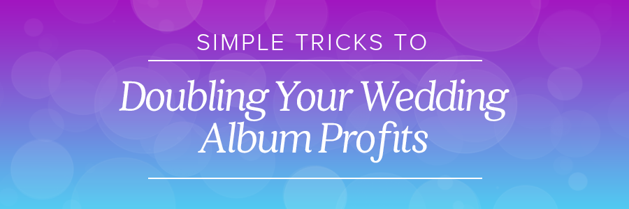 simple tricks to doubling your wedding album profits