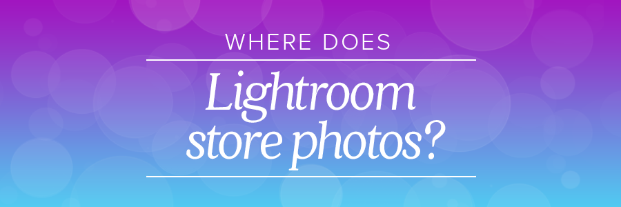 where does lightroom store photos