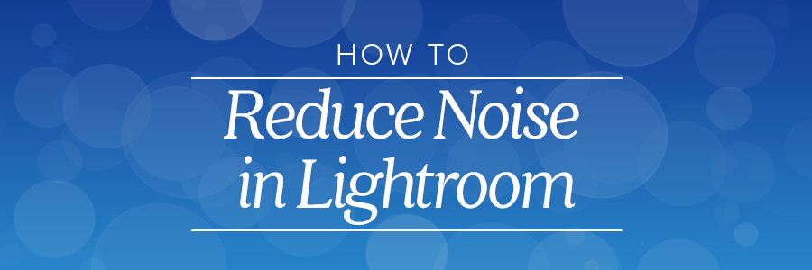 how to reduce noise in lightroom