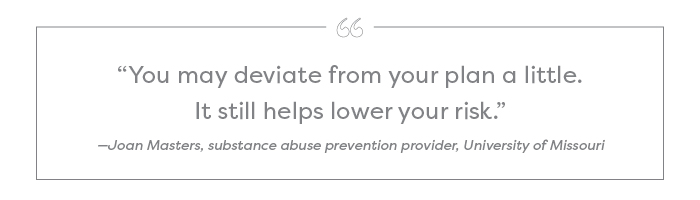"""You may deviate from your plan a little. It still helps lower your risk."" —Joan Masters, substance abuse prevention provider, University of Missouri"