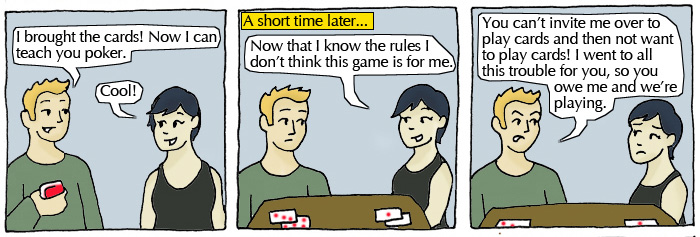Student 1: I brought the cards! Now I can teach you poker. Student 2: Cool! A short time later...Student 2: Now that I know the rules I don't think this game is for me. Student 1: You can't invite me over to play cards and not want to play cards! I went to all this trouble for you, so you owe me and we're playing.