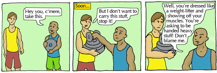 Student 1: Hey you, c'mere take this. Student 2: But I don't want to carry this stuff, stop it! Student 1: Well, you're dressed like a weight-lifter and showing off your muscles. You're asking to be handed heavy stuff! Don't blame me.