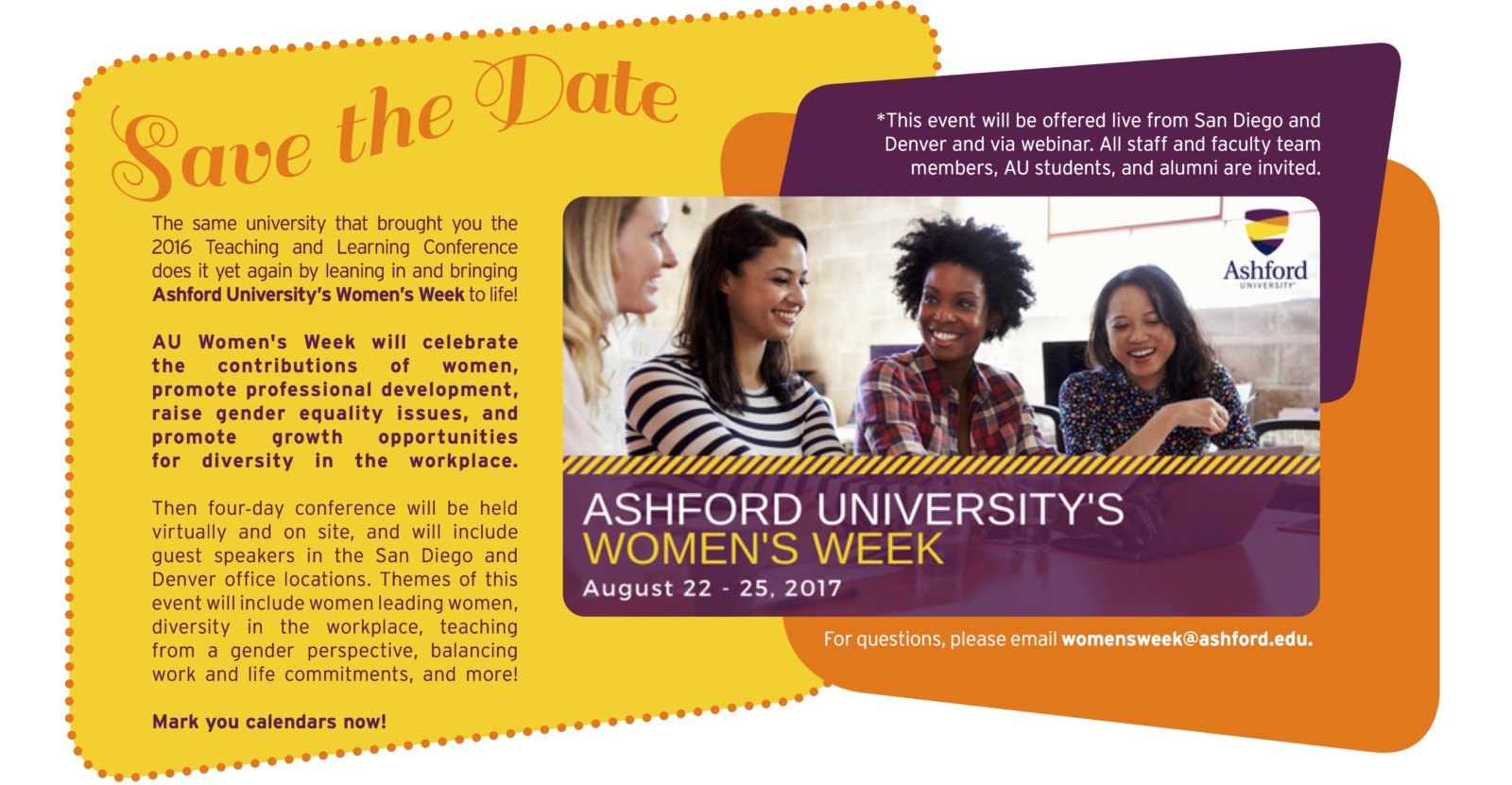 The same university that brought you the 2016 Teaching and Learning Conference does it yet again by leaning in and bringing Ashford University's Women's Week to life! AU Women's Week will celebrate the contributions of women, promote professional development, raise gender equality issues, and promote growth opportunities for diversity in the workplace. Then four-day conference will be held virtually and on site, and will include guest speakers in the San Diego and Denver office locations. Themes of this event will include women leading women, diversity in the workplace, teaching from a gender perspective, balancing work and life commitments, and more! Mark you calendars now! *This event will be offered live from San Diego and Denver and via webinar. All staff and faculty team members, AU students, and alumni are invited. For questions, please email womensweek@ashford.edu.