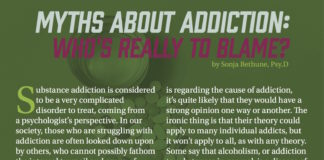 Myths about Addiction: Who's Really to Blame? Substance addiction is considered to be a very complicated disorder to treat, coming from a psychologist's perspective. In our society, those who are struggling with addiction are often looked down upon by others, who cannot possibly fathom the internal turmoil and agony of being dependent on a substance just to maintain some level of functionality. One reason why addicts don't receive an overwhelming amount of empathy from non-addicts is because the problem is self-induced. One may think that since they made the choice to start using a substance, they can simply turn around and make the choice to quit. But what makes a person take that first step to a long future of addiction? How does addiction start? If you ask anyone what their theory by Sonja Bethune, Psy.D is regarding the cause of addiction, it's quite likely that they would have a strong opinion one way or another. e ironic thing is that their theory could apply to many individual addicts, but it won't apply to all, as with any theory. Some say that alcoholism, or addiction to substances in general, is a disease of the mind, but why isn't there just one simple cause for it? Some researchers theorize that it must be due to the person's environment and others say that there is an addiction gene, therefore it's due to genetics. Reminds you of the whole nature vs. nurture debate, doesn't it? But how can we be sure which came first: the effect of one's environment and observing others abusing substances or is there really this addiction gene that is carried down
