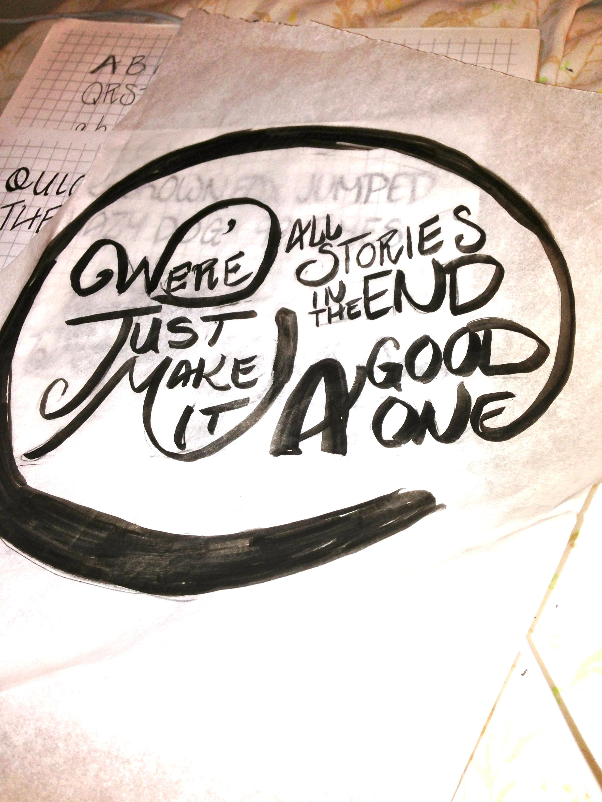 We're all stories in the end. Make it a good one eh? - image 3 - student project