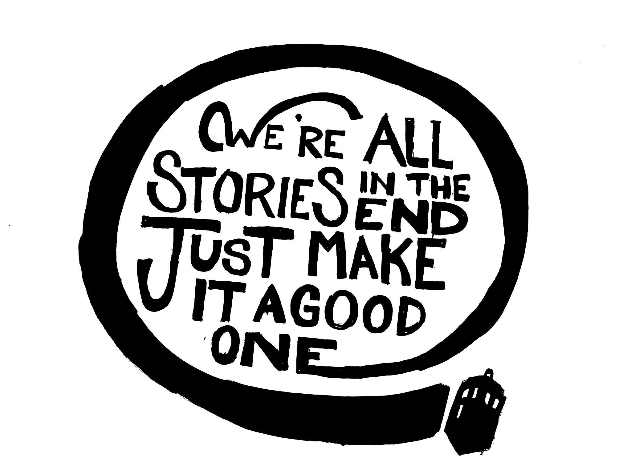 We're all stories in the end. Make it a good one eh? - image 6 - student project