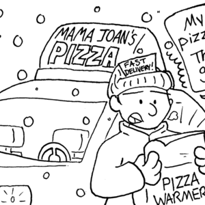 "Outside. It is snowing. A car has a sign on top which reads ""Mama Joan's Pizza"". A man with ""Fast delivery!"" on his hat is looking in a pizza warmer. He's shocked, and saying, ""My pizzas! They're _gone_!"""