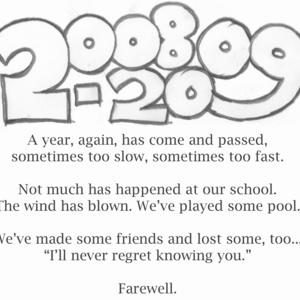 "2008-2009 / A year, again, has come and passed, / sometimes too slow, sometimes too fast. / Not much has happened at our school. / The wind has blown. We've played some pool. / We've made some friends and lost some, too... / ""I'll never regret knowing you."" / Farewell."