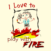 I love to play with fire! child pyromaniac.
