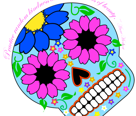 "Sugar Skull- ""Practice random kindness and senseless acts of beauty"""