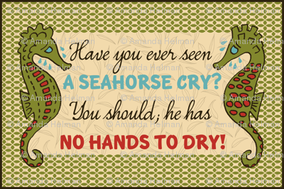 Have you ever seen a seahorse cry? You should; he has no hands to dry!
