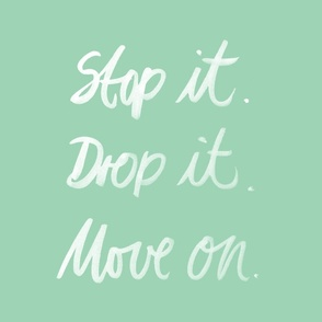 Stop it. Drop it. Move on.