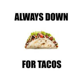 Always_Down_for_Tacos