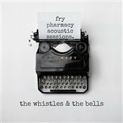 The Whistles & The Bells : Fry Pharmacy Acoustic Sessions + Self-Titled Debut