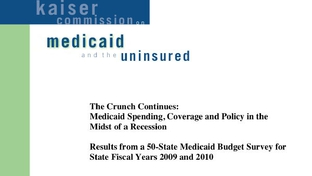 Kaiser Commission on Medicaid and the uninsured. Report: The Crunch Continues: Medicaid spending, coverage and policy in the midst of a recession. Results from a 50-state Medicaid budget survey for state fiscal years 2009 and 2010.