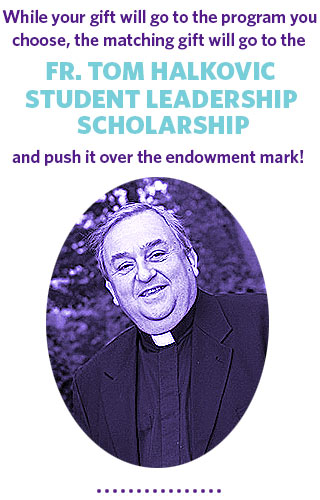 This gift, once unlocked, will push the Fr. Tom Halkovic Student Leadership Scholarship over the endowment mark!