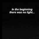 In the beginning there was no light