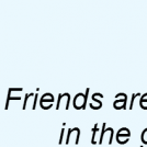 Friends are..
