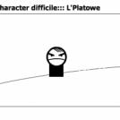:::le character difficile::: L'Platowe