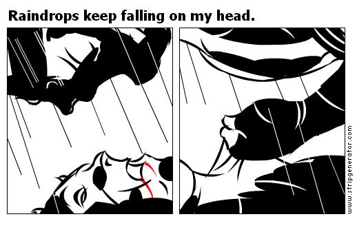Raindrops keep falling on my head.