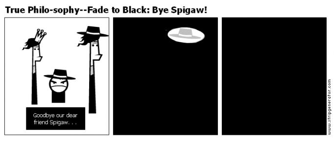 True Philo-sophy--Fade to Black: Bye Spigaw!