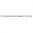 I'm Gonna Eat Your Babies