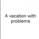 A vacation with problems