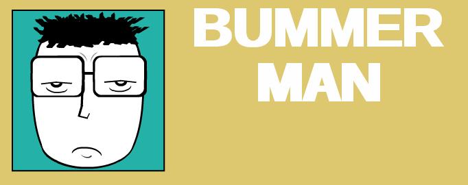 BUMMER MAN!