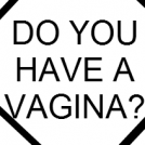 DO YOU HAVE A VAGINA?