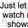 Just let me watch my shows.