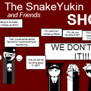 The SnakeYukin and Friends Show... Or Maybe Not