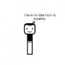 """asdfmovie """"I have no idea how to breathe."""""""