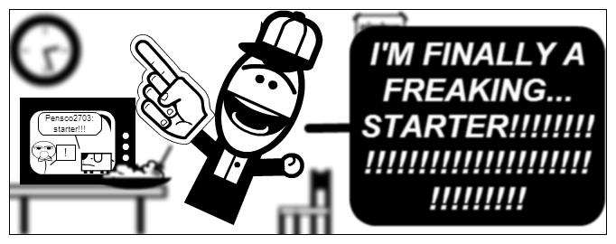 I'm FINALLY a STARTER!!!!!!!!!!!!!!!!!!!!!!!!!!!