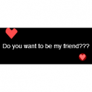 Do you want to be my friend???