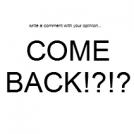 COME BACK!?!?